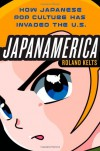 Japanamerica: How Japanese Pop Culture Has Invaded the U.S. - Roland Kelts