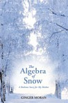 The Algebra of Snow:  A Bedtime Story for My Mother - Ginger Moran