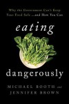 Eating Dangerously: Why the Government Can't Keep Your Food Safe ... and How You Can - Michael Booth, Jennifer Brown