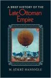 A Brief History of the Late Ottoman Empire - M. Şükrü Hanioğlu