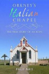 Orkney's Italian Chapel: The True Story Of An Icon - Philip Paris