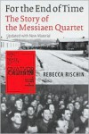 For the End of Time: The Story of the Messiaen Quartet - Rebecca Rischin