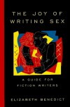 The Joy of Writing Sex: A Guide for Fiction Writers - Elizabeth Benedict