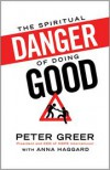 The Spiritual Danger of Doing Good - Peter Greer, Anna Haggard