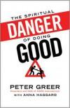 The Spiritual Danger of Doing Good - Peter Greer, Anna Haggard