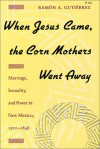 When Jesus Came, the Corn Mothers Went Away: Marriage, Sexuality, and Power in New Mexico, 1500-1846 - Ramon A. Gutierrez