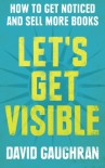 Let's Get Visible: How To Get Noticed And Sell More Books (Let's Get Publishing) (Volume 2) - David Gaughran