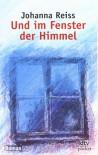 Und im Fenster der Himmel: Jugendroman - Johanna Reiss