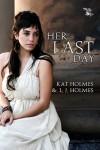 Her Last Day - Kat Holmes, L J Holmes