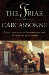 The Friar of Carcassonne: Revolt Against the Inquisition in the Last Days of the Cathars - Stephen O'Shea