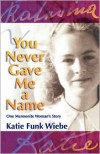 You Never Gave Me a Name: One Mennonite Woman's Story - Katie Funk Wiebe, Wally Kroeker