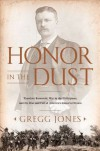 Honor in the Dust: Theodore Roosevelt, War in the Philippines, and the Rise and Fall of America's Imperial Dream - Gregg Jones