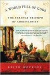 A World Full of Gods: The Strange Triumph of Christianity - Keith Hopkins