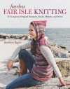 Fearless Fair Isle Knitting: 30 Gorgeous Original Sweaters, Socks, Mittens, and More - Kathleen Taylor