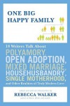 One Big Happy Family: 18 Writers Talk About Polyamory, Open Adoption, Mixed Marriage, Househusbandry, Single Motherhood, and Other Realities of Truly Modern Love - Rebecca Walker