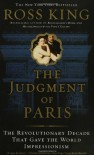 The Judgment of Paris: The Revolutionary Decade That Gave the World Impressionism - Ross King