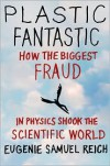 Plastic Fantastic: How the Biggest Fraud in Physics Shook the Scientific World - Eugenie Samuel Reich