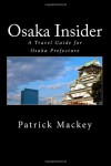 Osaka Insider: A Travel Guide for Osaka Prefecture - Patrick Mackey