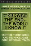 How to Survive the End of the World as We Know It: Tactics, Techniques, and Technologies for Uncertain Times - James Wesley Rawles