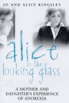 Alice in the Looking Glass: A Mother and Daughter's Experience of Anorexia - Jo Kingsley, Alice Kingsley