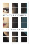 The Affairs of Others: A Novel - Amy Grace Loyd