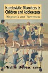 Narcissistic Disorders in Children and Adolescents: Diagnosis and Treatment - Phyllis Beren
