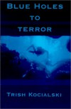 Blue Holes to Terror - Trish Kocialski