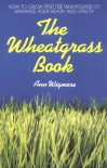 The Wheatgrass Book: How to Grow and Use Wheatgrass to Maximize Your Health and Vitality - Ann Wigmore
