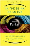 In The Blink Of An Eye: How Vision Sparked The Big Bang Of Evolution - Andrew Parker