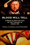 Blood Will Tell: A Medical Explanation for the Tyranny of Henry VIII - Kyra Cornelius Kramer
