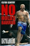 No Holds Barred: Ultimate Fighting and the Martial Arts Revolution - Clyde Gentry