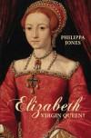 Elizabeth: Virgin Queen? - Philippa Jones