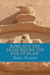 Rome and the Arabs Before the Rise of Islam: A Brief Introduction - Greg Fisher