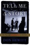 Tell Me a Story: 50 Years and 60 Minutes in Television - Don Hewitt