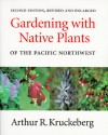 Gardening with Native Plants of the Pacific Northwest - Arthur R. Kruckeberg