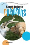 South Dakota Curiosities: Quirky Characters, Roadside Oddities & Other Offbeat Stuff - Bernie Hunhoff