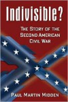 Indivisible? the Story of the Second American Civil War - Paul Martin Midden