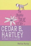 The Slightly True Story of Cedar B.Hartley: (Who Planned to Live an Unusual Life) - Martine Murray