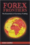 "Forex Frontiers ""The Essentials of Currency Trading"" - Ivan Cavric"