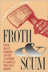 Froth and Scum: Truth, Beauty, Goodness, and the Ax Murder in America's First Mass Medium - Andie Tucher