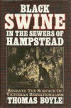 Black Swine In The Sewers Of Hampstead: Beneath The Surface Of Victorian Sensationalism - T.C. Boyle