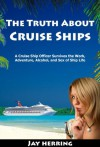 The Truth About Cruise Ships – A Cruise Ship Officer Survives the Work, Adventure, Alcohol, and Sex of Ship Life - Jay Herring