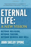 Eternal Life: A New Vision: Beyond Religion, Beyond Theism, Beyond Heaven and Hell - John Shelby Spong