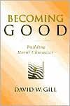 Becoming Good: Building Moral Character - David W. Gill