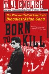 Born to Kill: The Rise and Fall of America's Bloodiest Asian Gang - T.J. English