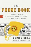 The Phone Book: The Curious History of the Book That Everyone Uses But No One Reads - Ammon Shea