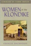 Women of the Klondike - Frances Backhouse,  Foreword by Pierre Berton