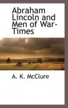 Abraham Lincoln and Men of War-Times - A K McClure