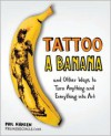 Tattoo a Banana: And Other Ways to Turn Anything and Everything Into Art - Phil Hansen