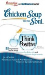 Chicken Soup for the Soul: Think Positive - 21 Inspirational Stories about Overcoming Adversity and Attitude Adjustments - Jack Canfield, Mark Victor Hansen, Amy Newmark, Jim Bond, Tanya Eby Sirois, Deborah Norville